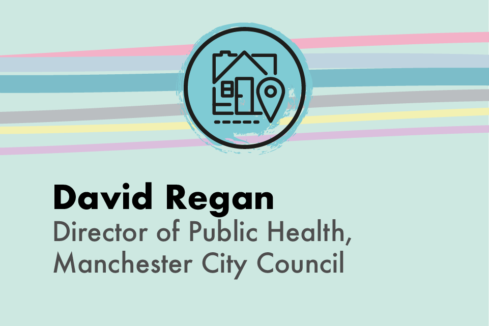 Graphic icon of a house and location icon, with text: David Regan, Director of Public Health, Manchester City Council