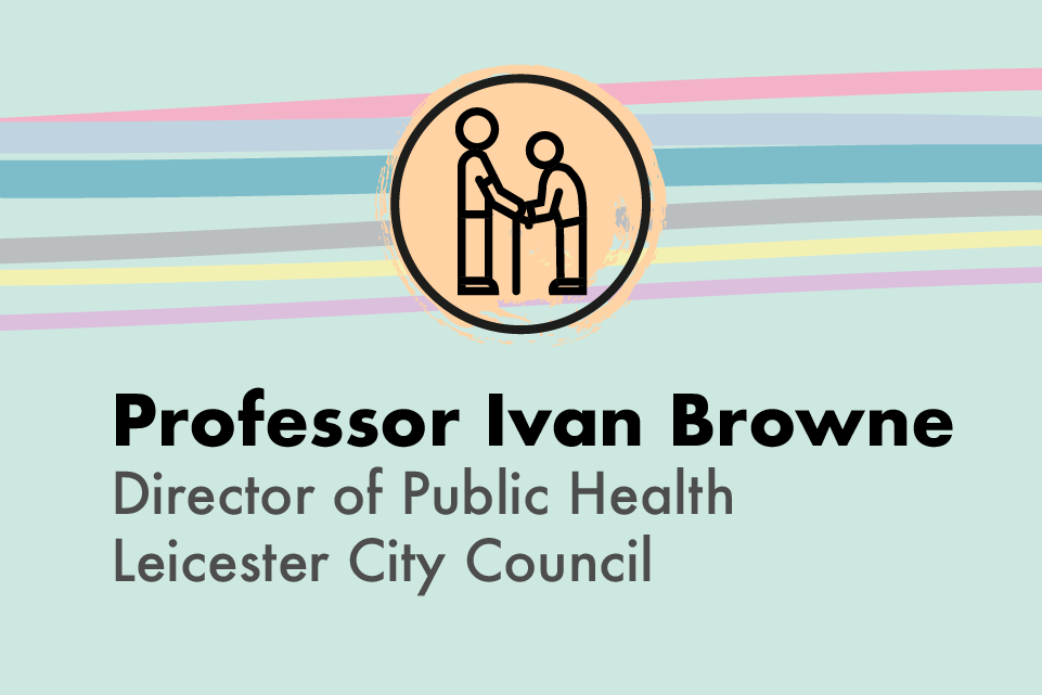 Professor Ivan Browne, Director of Public Health, Leicester City Council