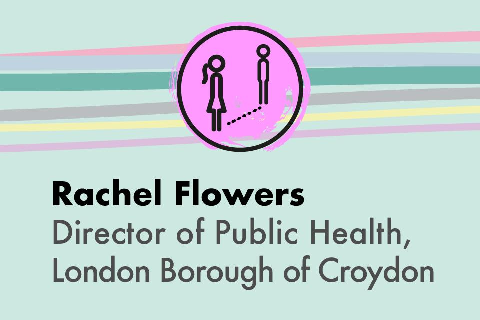 Decorative image with text: Rachel Flowers, Director of Public Health, London Borough of Croydon