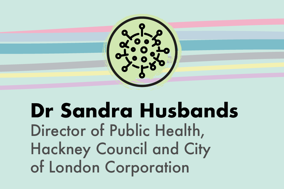 Graphic icon of the virus molecule, with text: Dr Sandra Husbands, Director of Public Health, Hackney Council and City of London corporation