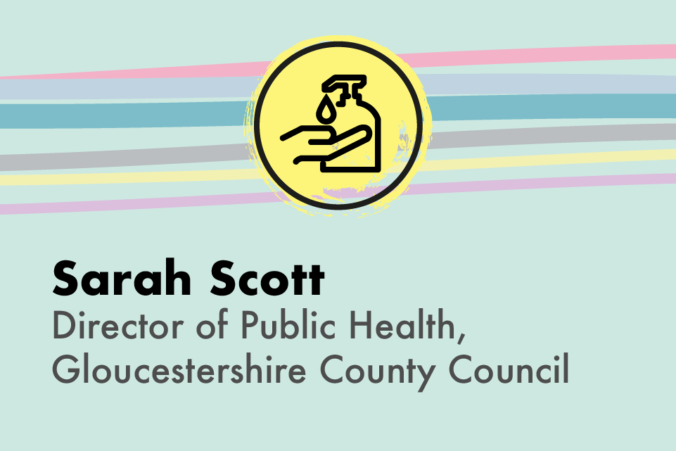 A graphic icon of someone washing their hands, with text: Sarah Scott, Director of Public Health, Gloucestershire County Council