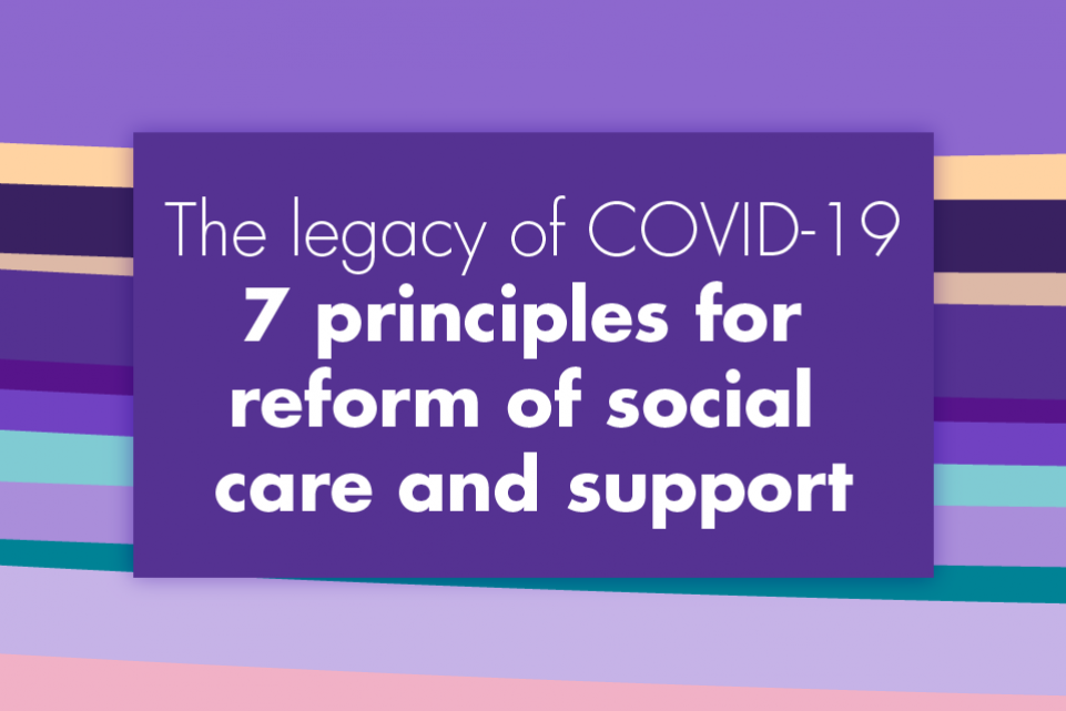 Multi coloured image with the copy 'The legacy of COVID-19: 7 principles for reform of social care and support' in white